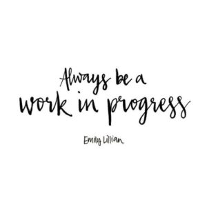 Always be a work in progress.